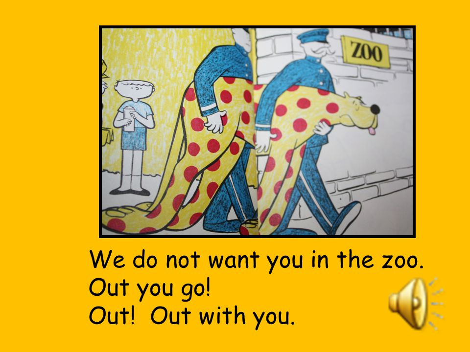 We do not want you in the zoo.