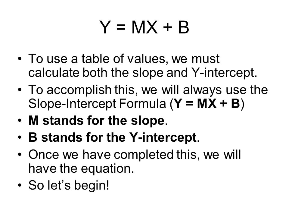 Y = MX + B To use a table of values, we must calculate both the slope and Y-intercept.