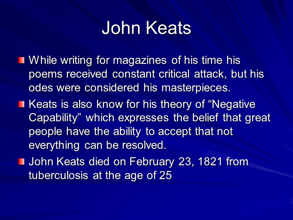 John Keats While writing for magazines of his time his poems received constant critical attack, but his odes were considered his masterpieces.