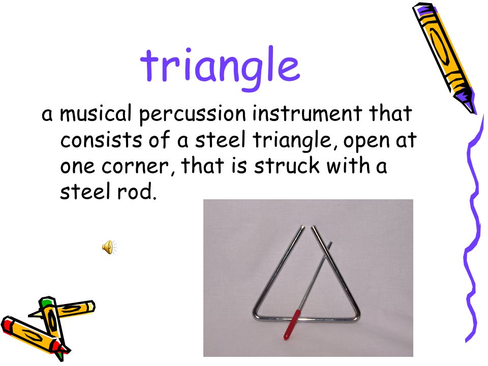 triangle a musical percussion instrument that consists of a steel triangle, open at one corner, that is struck with a steel rod.