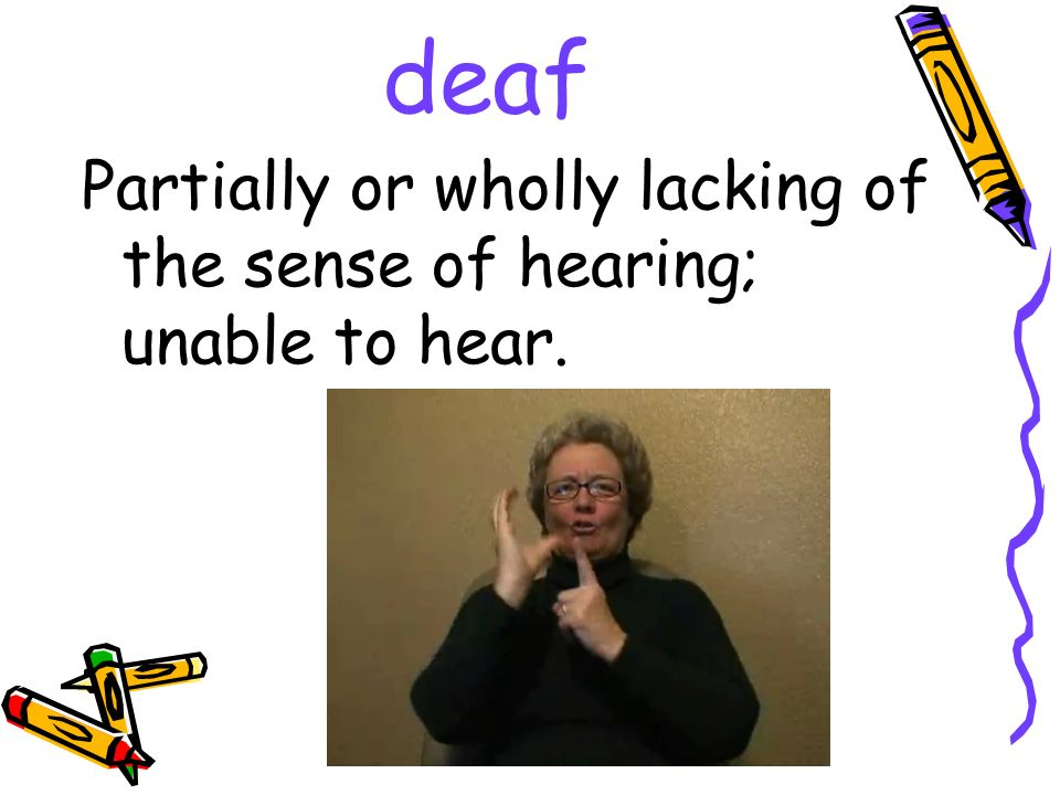 deaf Partially or wholly lacking of the sense of hearing; unable to hear.