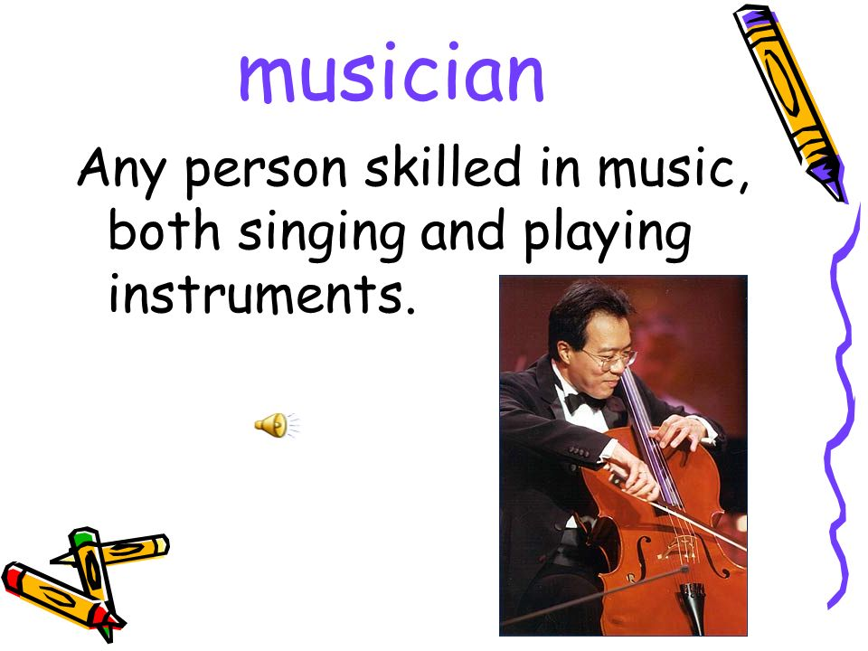 musician Any person skilled in music, both singing and playing instruments.