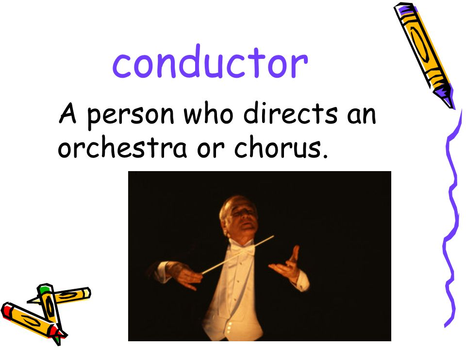 conductor A person who directs an orchestra or chorus.