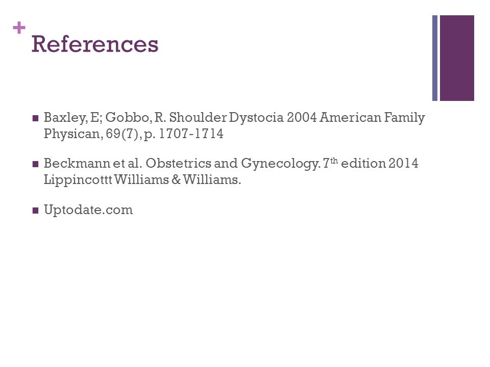 References Baxley, E; Gobbo, R. Shoulder Dystocia 2004 American Family Physican, 69(7), p. 1707-1714.