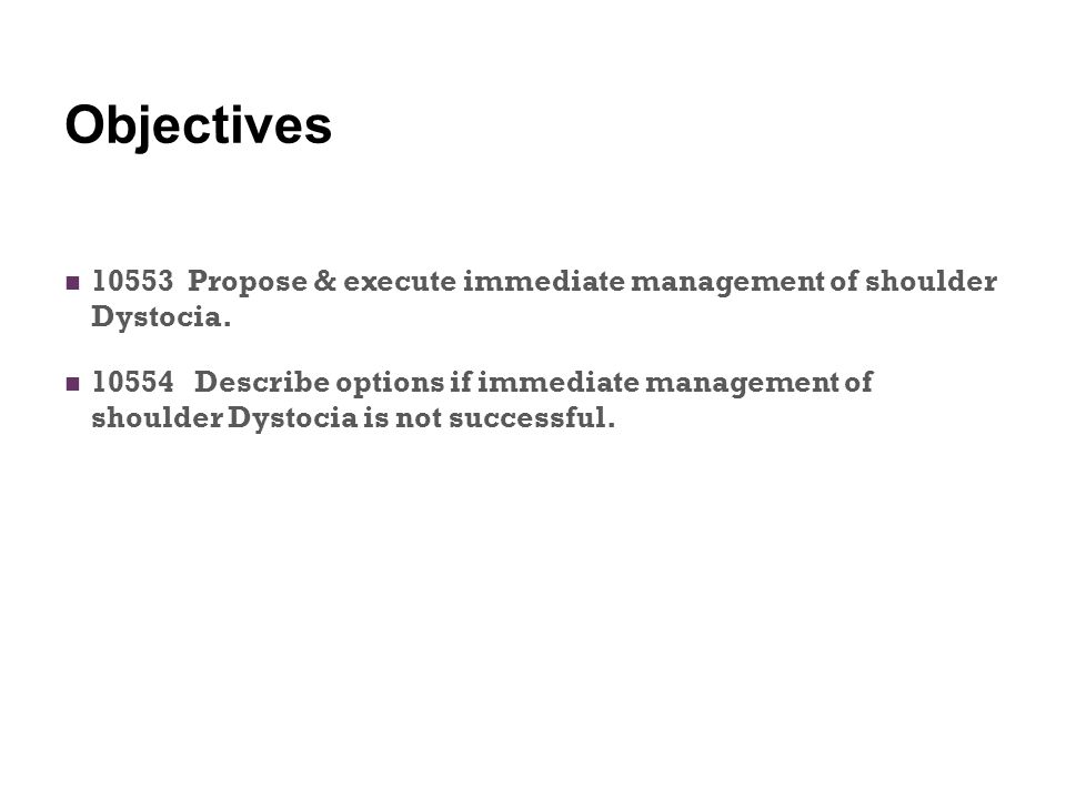 Objectives 10553 Propose & execute immediate management of shoulder Dystocia.