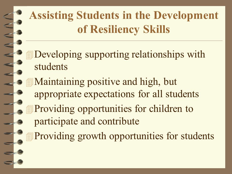 developing resiliency skills in childhood Having a number of these relationships, both within and outside of the family, that offer love, encouragement and reassurance can build and support resilience, eg, developing new friendships.