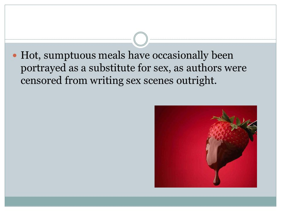 Hot, sumptuous meals have occasionally been portrayed as a substitute for sex, as authors were censored from writing sex scenes outright.