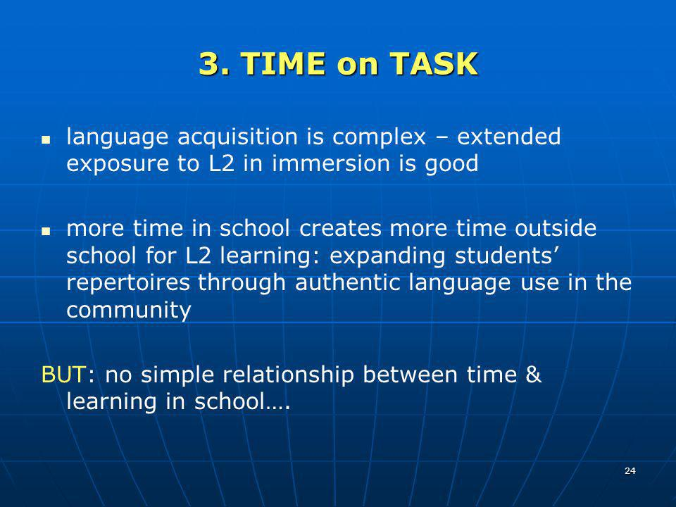 3. TIME on TASK language acquisition is complex – extended exposure to L2 in immersion is good.