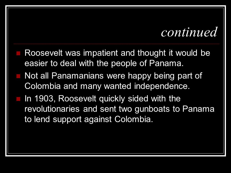continuedRoosevelt was impatient and thought it would be easier to deal with the people of Panama.
