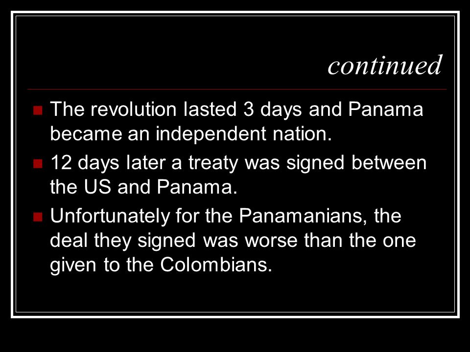continuedThe revolution lasted 3 days and Panama became an independent nation. 12 days later a treaty was signed between the US and Panama.