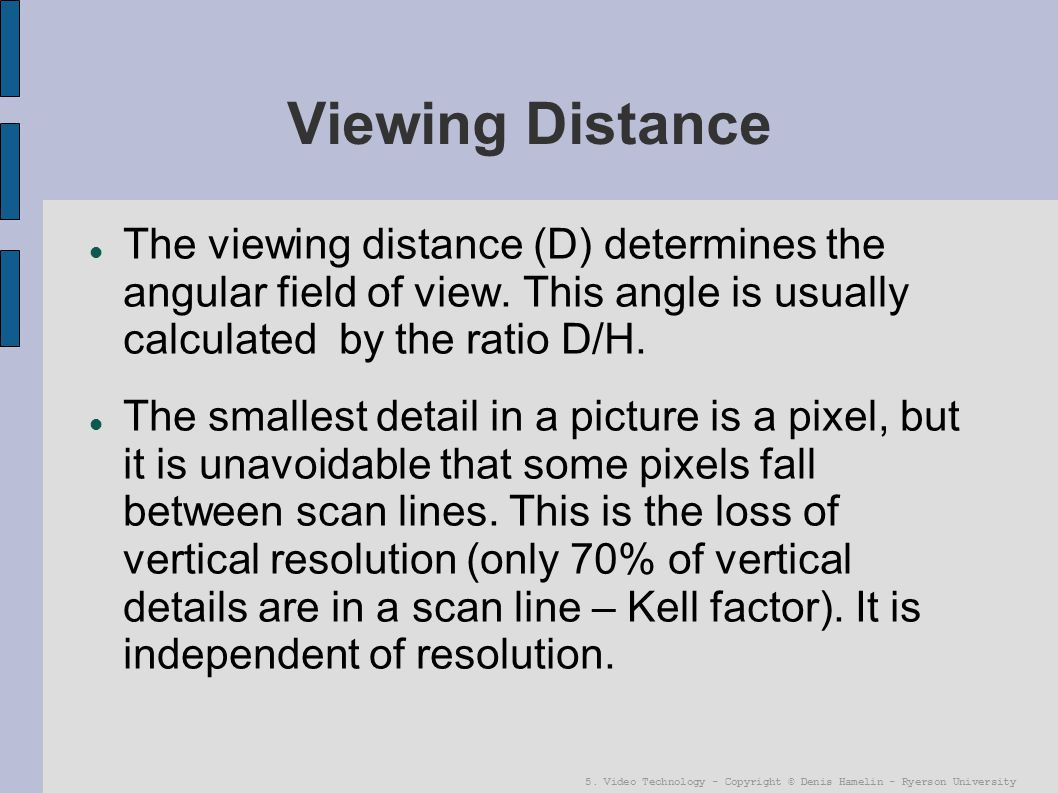 Viewing Distance The viewing distance (D) determines the angular field of view. This angle is usually calculated by the ratio D/H.