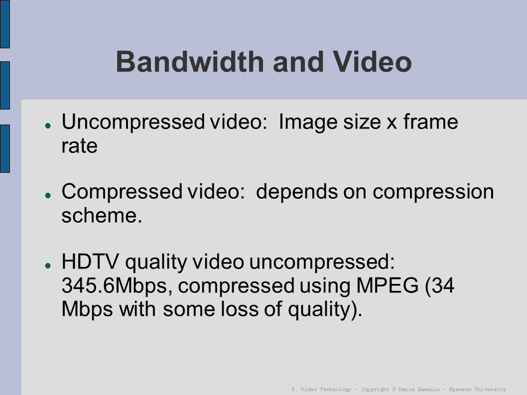 Bandwidth and Video Uncompressed video: Image size x frame rate