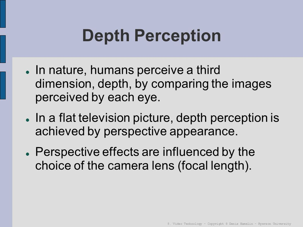 Depth Perception In nature, humans perceive a third dimension, depth, by comparing the images perceived by each eye.