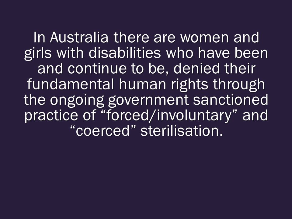 In Australia there are women and girls with disabilities who have been and continue to be, denied their fundamental human rights through the ongoing government sanctioned practice of forced/involuntary and coerced sterilisation.