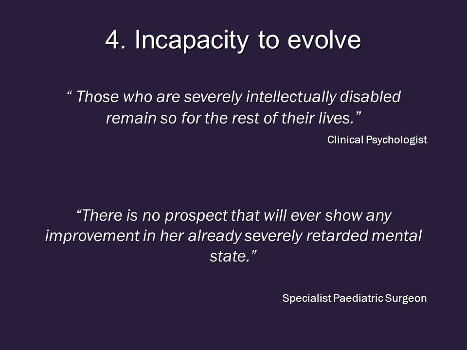 4. Incapacity to evolve Those who are severely intellectually disabled remain so for the rest of their lives.