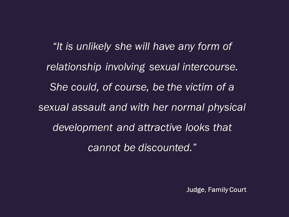It is unlikely she will have any form of relationship involving sexual intercourse. She could, of course, be the victim of a sexual assault and with her normal physical development and attractive looks that cannot be discounted.