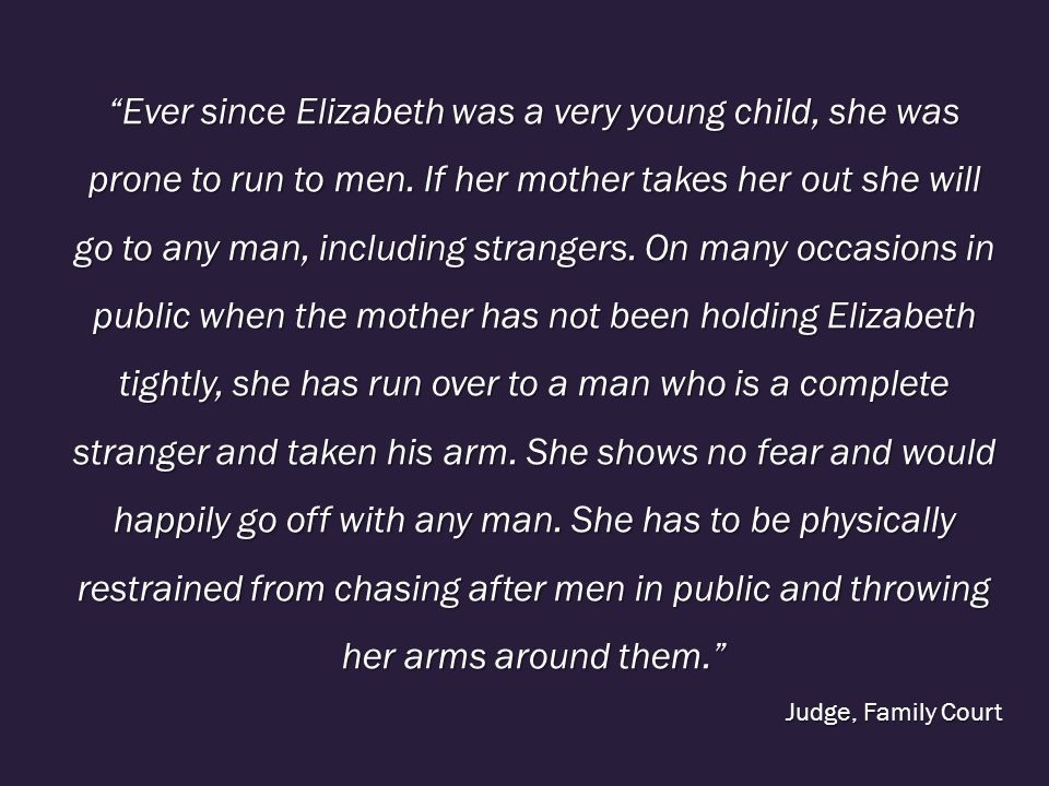 Ever since Elizabeth was a very young child, she was prone to run to men. If her mother takes her out she will go to any man, including strangers. On many occasions in public when the mother has not been holding Elizabeth tightly, she has run over to a man who is a complete stranger and taken his arm. She shows no fear and would happily go off with any man. She has to be physically restrained from chasing after men in public and throwing her arms around them.