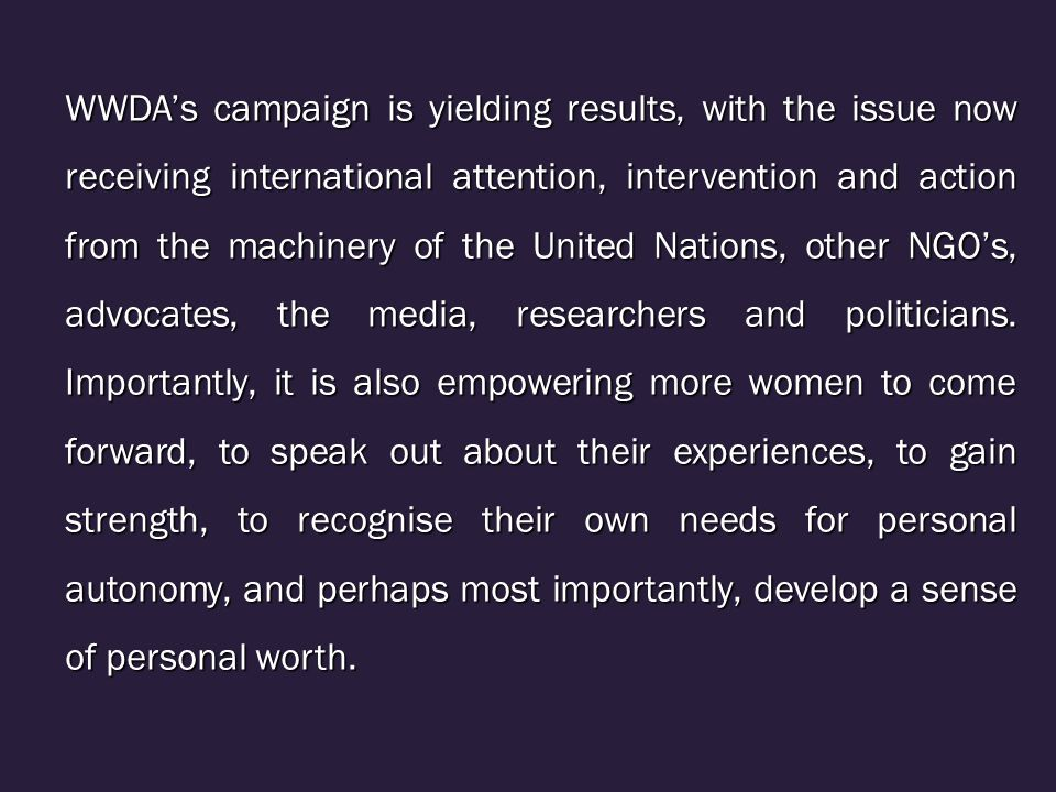 WWDA's campaign is yielding results, with the issue now receiving international attention, intervention and action from the machinery of the United Nations, other NGO's, advocates, the media, researchers and politicians.