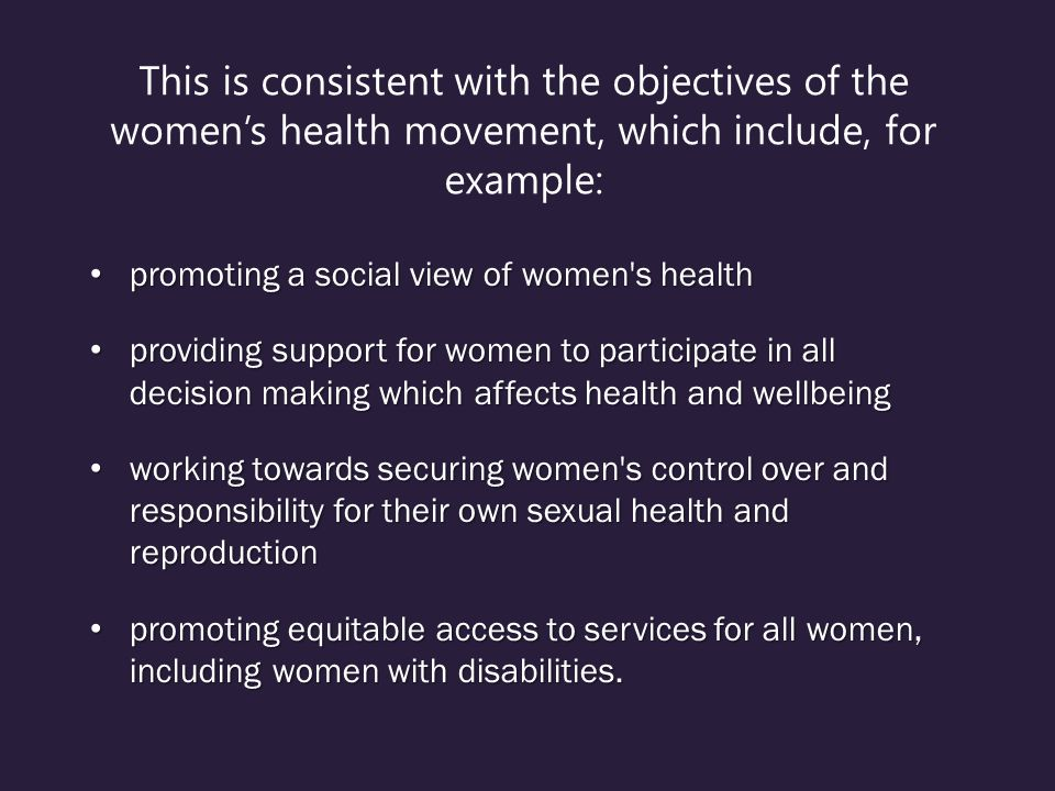 This is consistent with the objectives of the women's health movement, which include, for example: