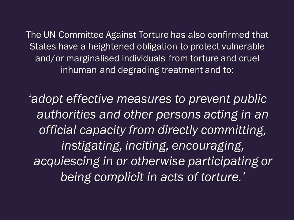 The UN Committee Against Torture has also confirmed that States have a heightened obligation to protect vulnerable and/or marginalised individuals from torture and cruel inhuman and degrading treatment and to: