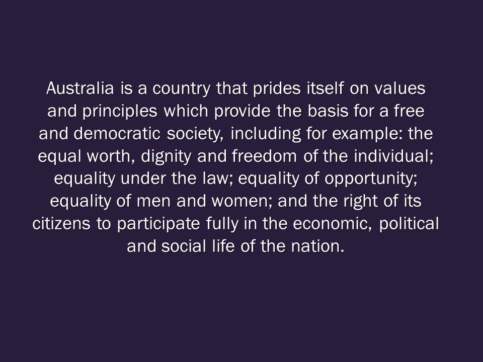Australia is a country that prides itself on values and principles which provide the basis for a free and democratic society, including for example: the equal worth, dignity and freedom of the individual; equality under the law; equality of opportunity; equality of men and women; and the right of its citizens to participate fully in the economic, political and social life of the nation.