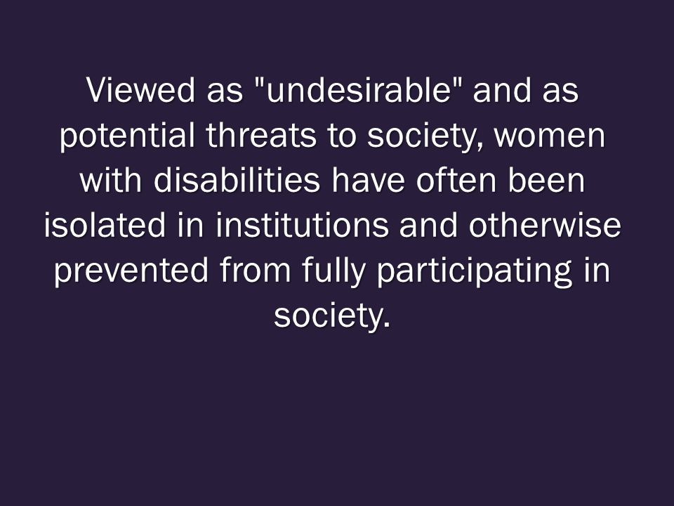 Viewed as undesirable and as potential threats to society, women with disabilities have often been isolated in institutions and otherwise prevented from fully participating in society.