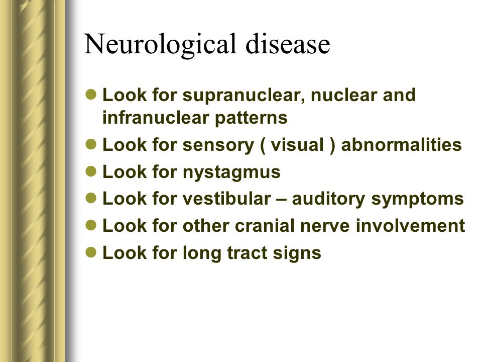 Neurological disease Look for supranuclear, nuclear and infranuclear patterns. Look for sensory ( visual ) abnormalities.