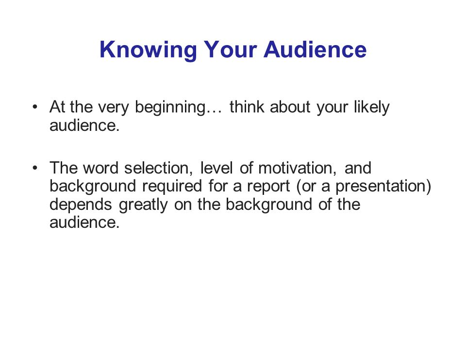 Knowing Your Audience At the very beginning… think about your likely audience.