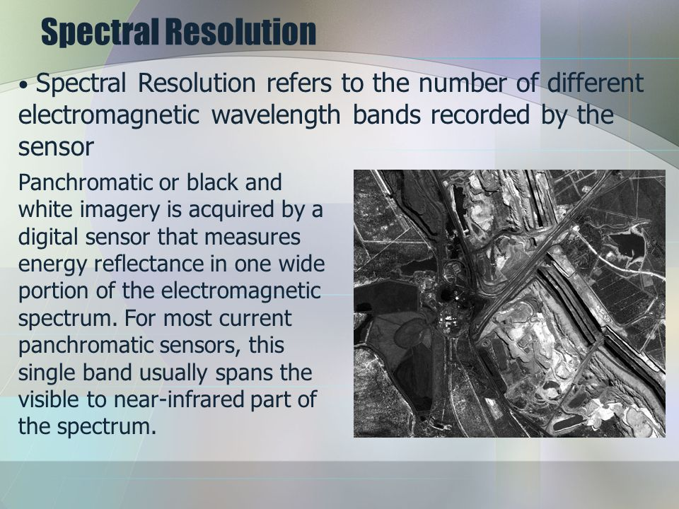 Spectral Resolution Spectral Resolution refers to the number of different electromagnetic wavelength bands recorded by the sensor.