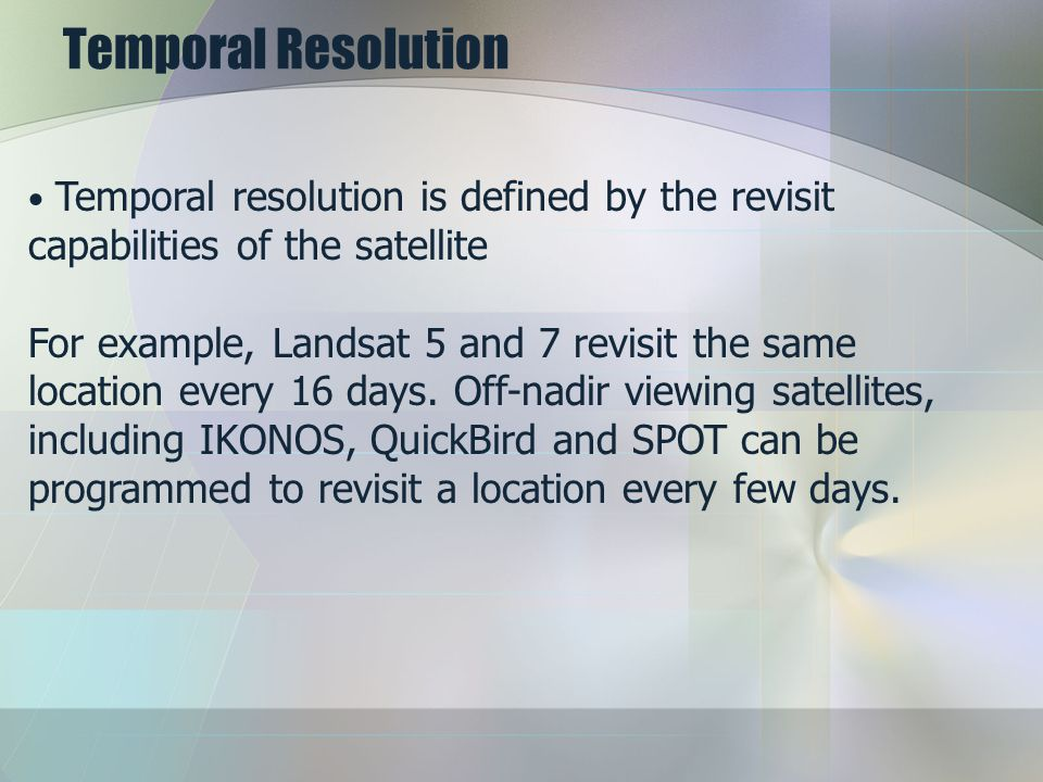 Temporal Resolution Temporal resolution is defined by the revisit capabilities of the satellite.