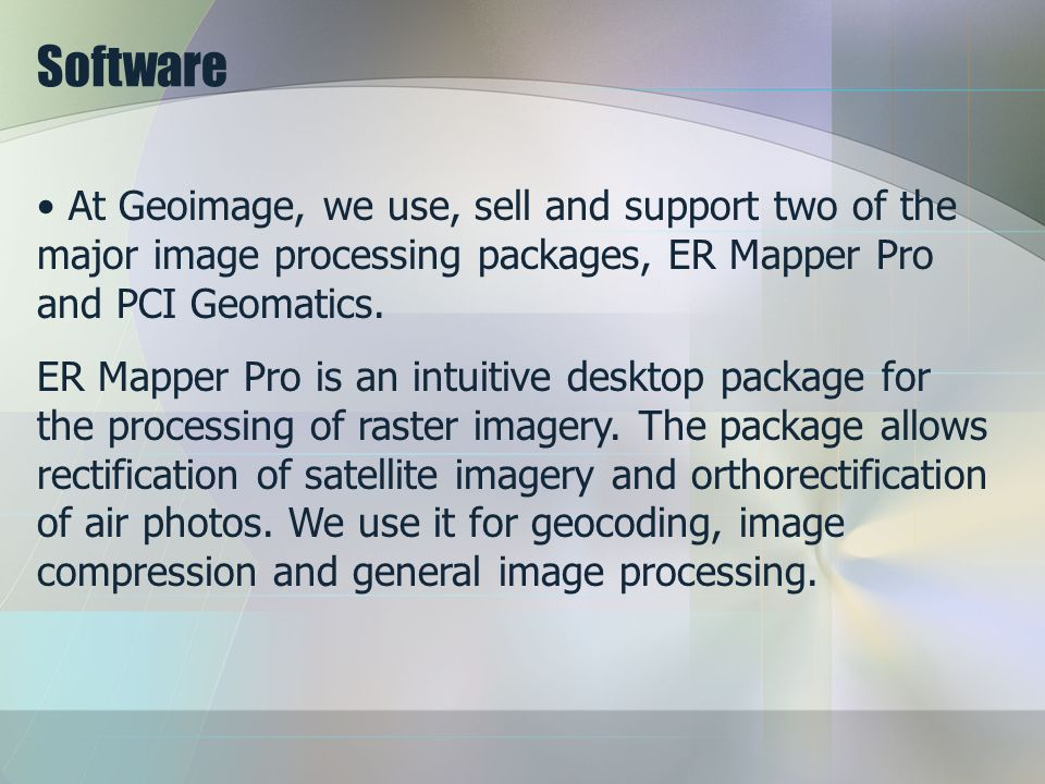 Software At Geoimage, we use, sell and support two of the major image processing packages, ER Mapper Pro and PCI Geomatics.