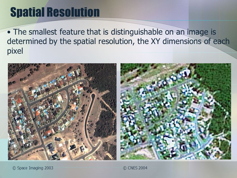 Spatial Resolution The smallest feature that is distinguishable on an image is determined by the spatial resolution, the XY dimensions of each pixel.
