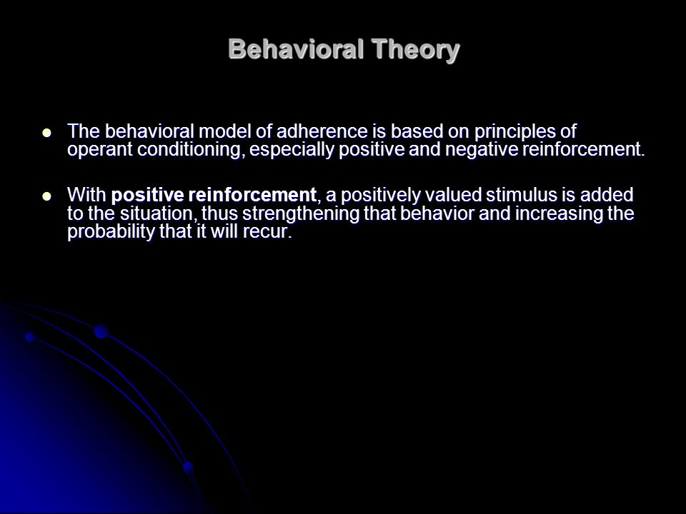Behavioral Theory The behavioral model of adherence is based on principles of operant conditioning, especially positive and negative reinforcement.