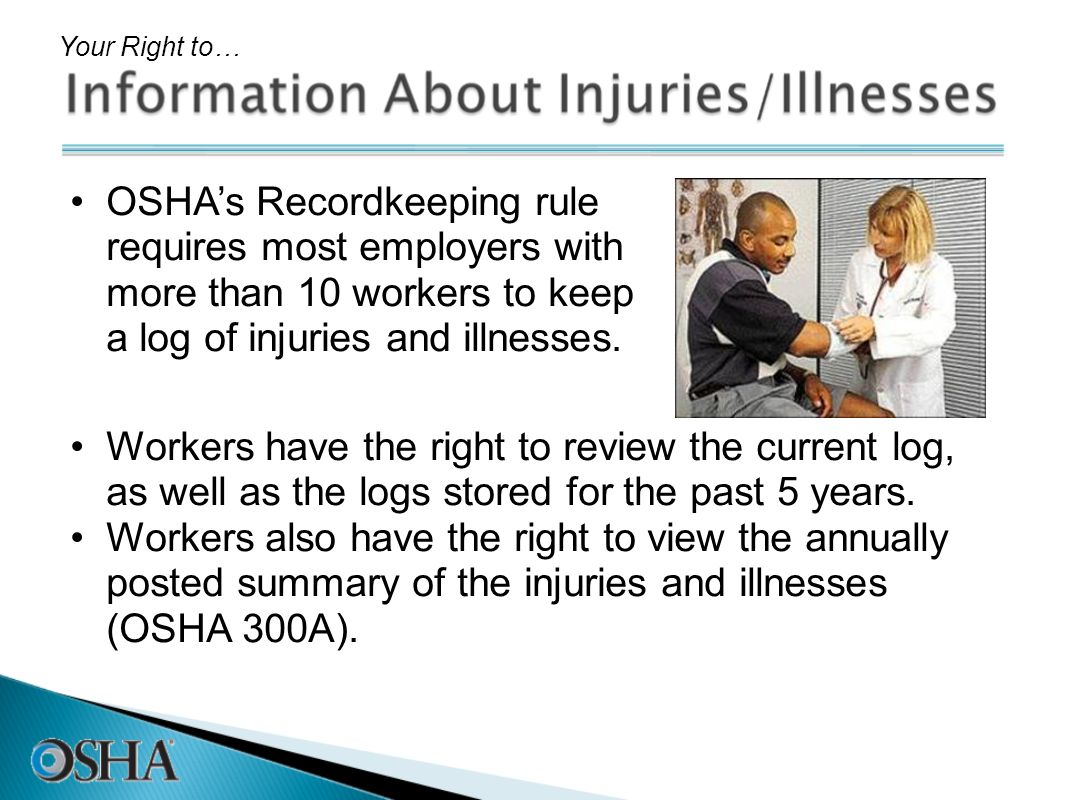 Your Right to…OSHA's Recordkeeping rule requires most employers with more than 10 workers to keep a log of injuries and illnesses.