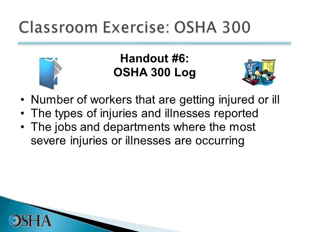 Handout #6: OSHA 300 Log. Number of workers that are getting injured or ill. The types of injuries and illnesses reported.
