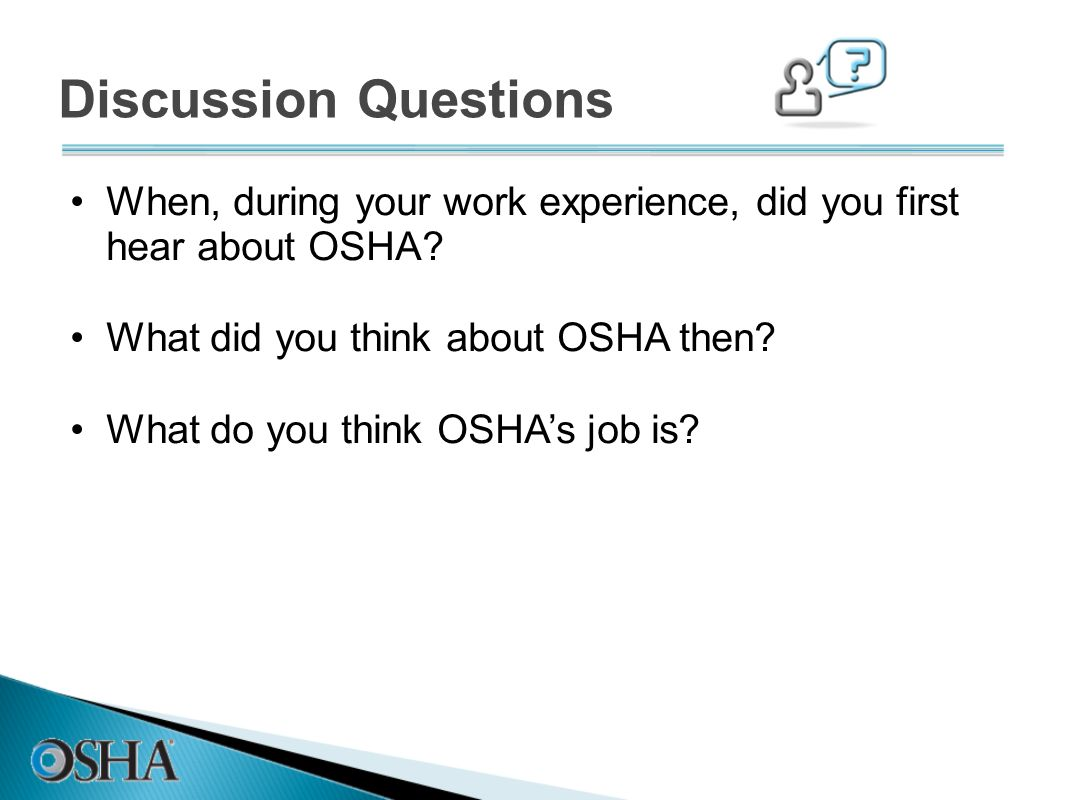 Discussion Questions When, during your work experience, did you first hear about OSHA What did you think about OSHA then