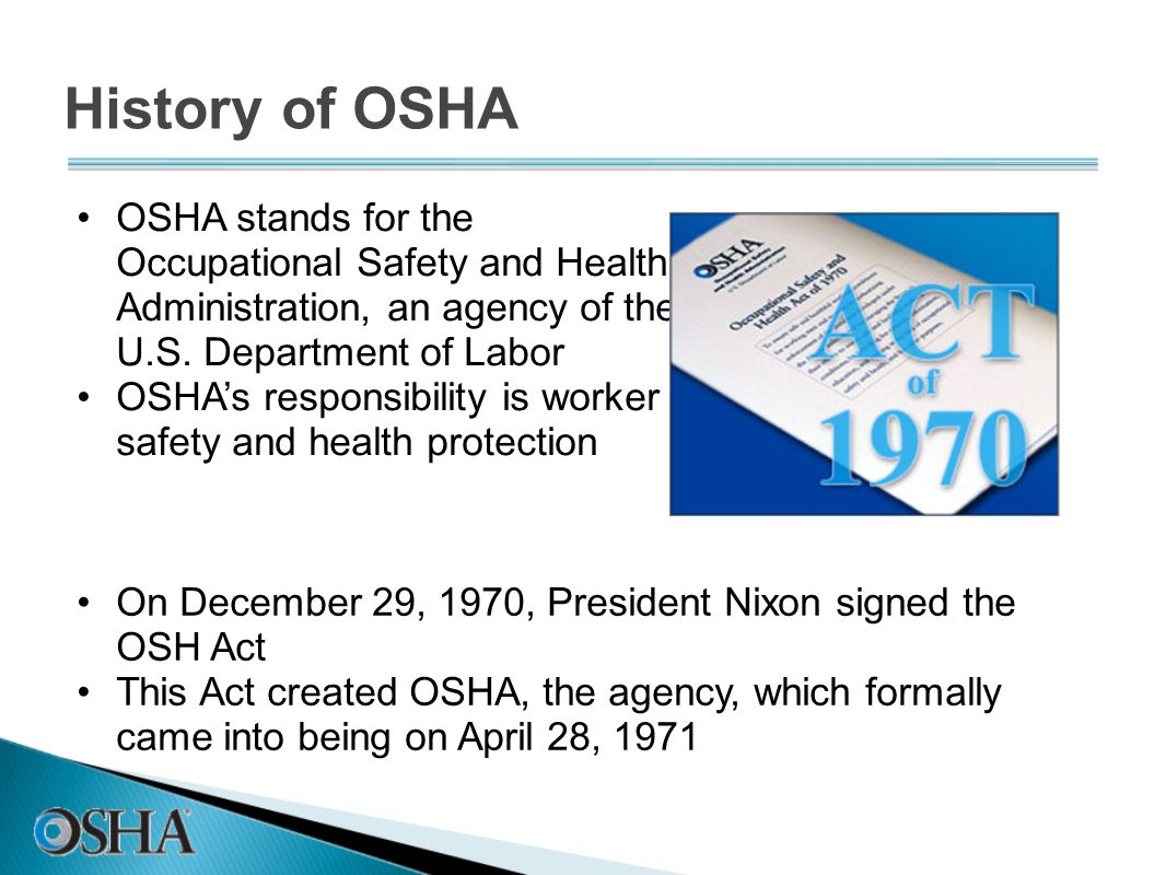 History of OSHAOSHA stands for the Occupational Safety and Health Administration, an agency of the U.S. Department of Labor.