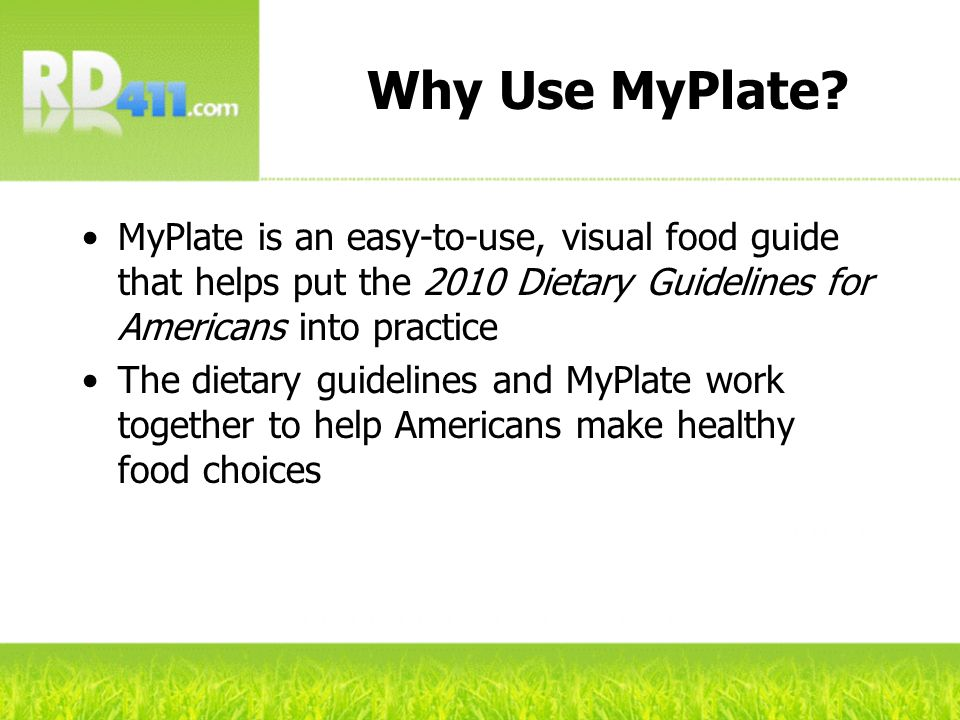 Why Use MyPlate MyPlate is an easy-to-use, visual food guide that helps put the 2010 Dietary Guidelines for Americans into practice.