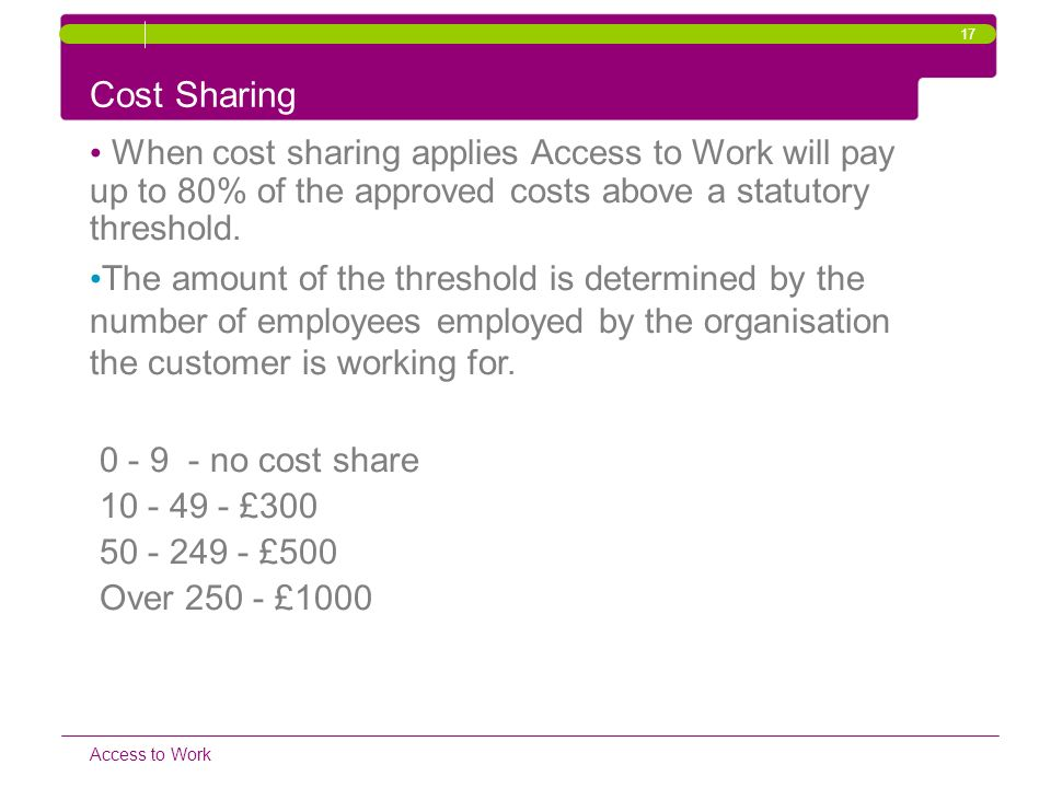 17 Cost Sharing. When cost sharing applies Access to Work will pay up to 80% of the approved costs above a statutory threshold.