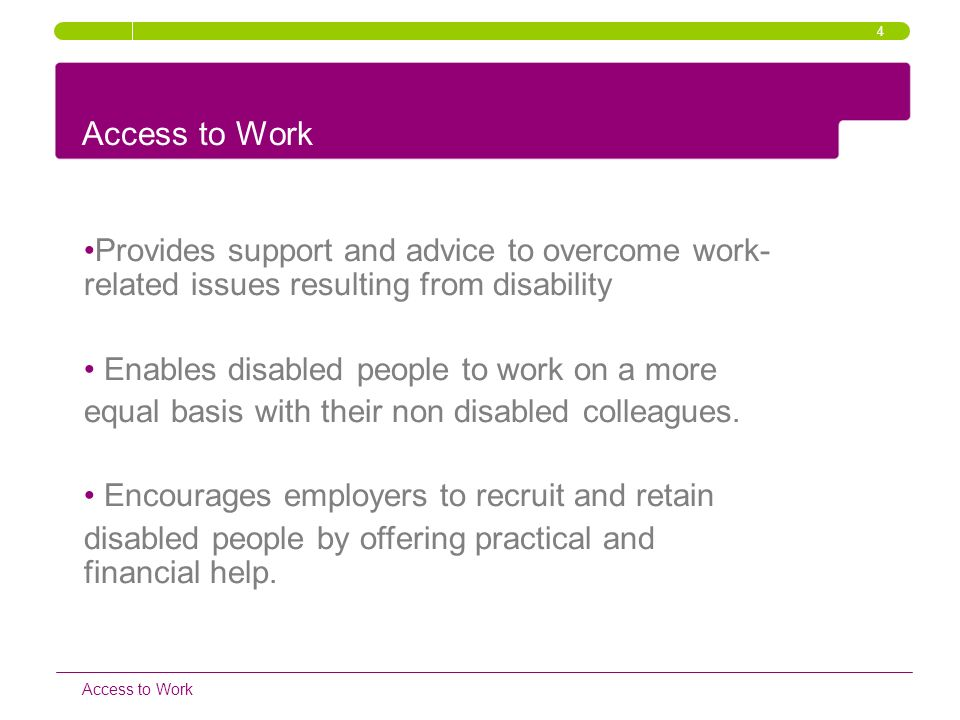 4 Access to Work. Provides support and advice to overcome work-related issues resulting from disability.
