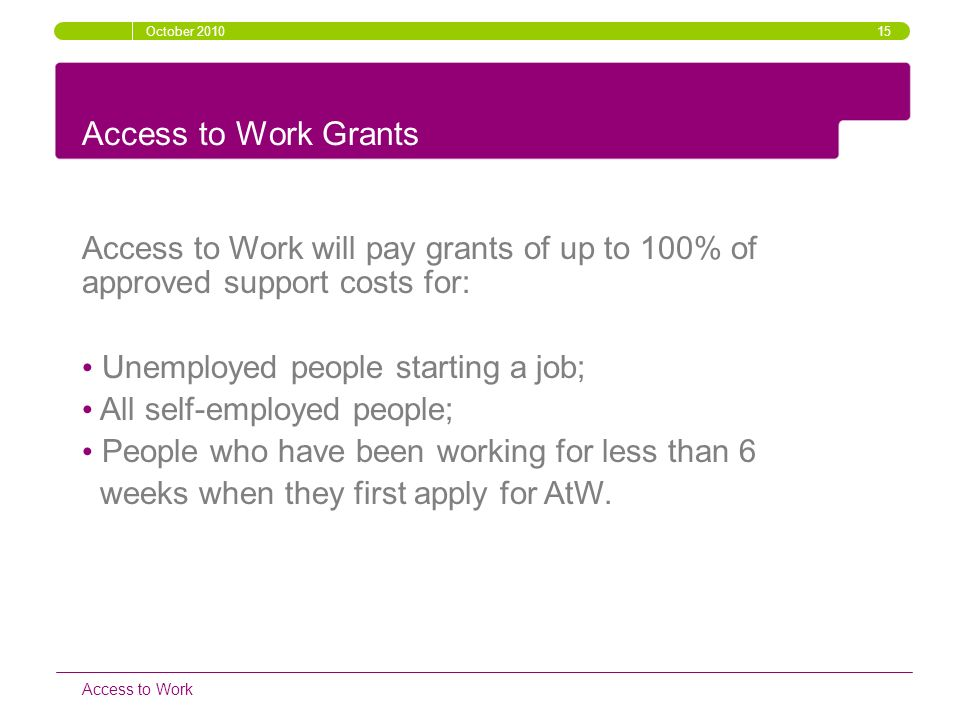 October 2010 15. Access to Work Grants. Access to Work will pay grants of up to 100% of approved support costs for: