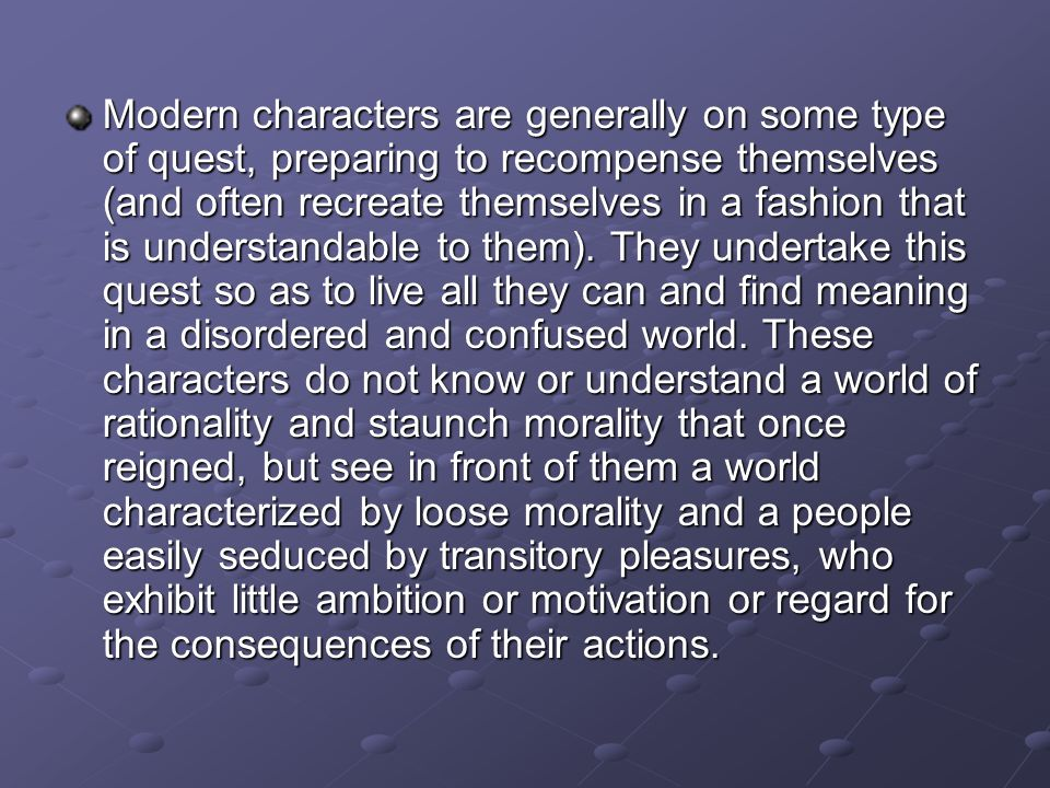 Modern characters are generally on some type of quest, preparing to recompense themselves (and often recreate themselves in a fashion that is understandable to them).