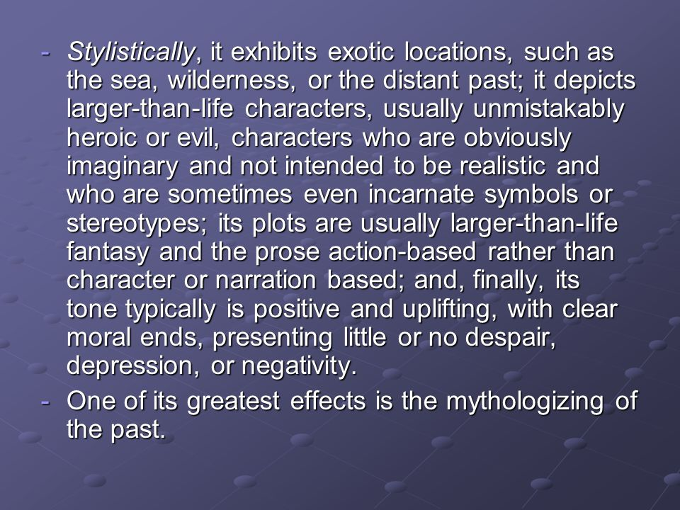 Stylistically, it exhibits exotic locations, such as the sea, wilderness, or the distant past; it depicts larger-than-life characters, usually unmistakably heroic or evil, characters who are obviously imaginary and not intended to be realistic and who are sometimes even incarnate symbols or stereotypes; its plots are usually larger-than-life fantasy and the prose action-based rather than character or narration based; and, finally, its tone typically is positive and uplifting, with clear moral ends, presenting little or no despair, depression, or negativity.
