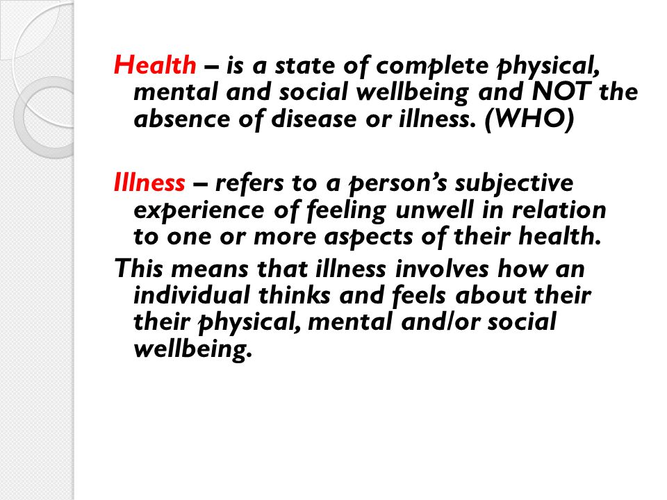 Health – is a state of complete physical, mental and social wellbeing and NOT the absence of disease or illness.