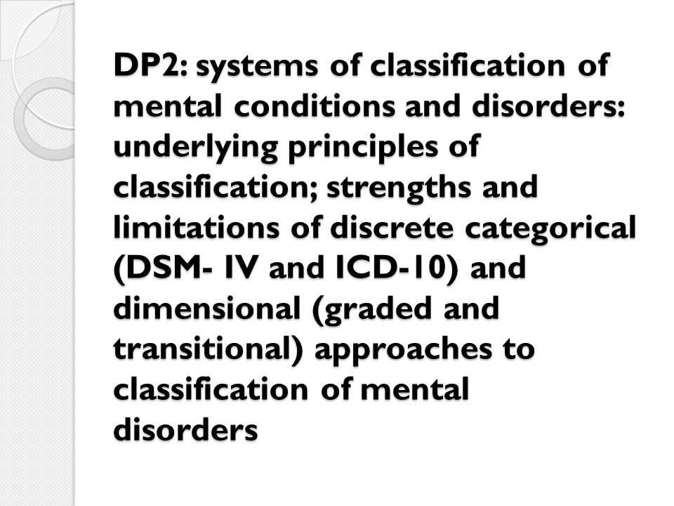 DP2: systems of classification of mental conditions and disorders: underlying principles of classification; strengths and limitations of discrete categorical (DSM- IV and ICD-10) and dimensional (graded and transitional) approaches to classification of mental disorders