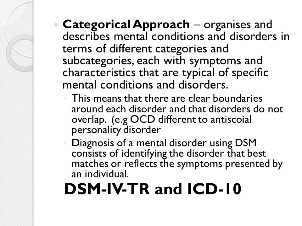 Categorical Approach – organises and describes mental conditions and disorders in terms of different categories and subcategories, each with symptoms and characteristics that are typical of specific mental conditions and disorders.