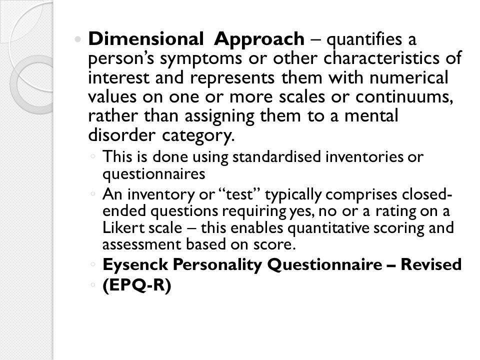 Dimensional Approach – quantifies a person's symptoms or other characteristics of interest and represents them with numerical values on one or more scales or continuums, rather than assigning them to a mental disorder category.
