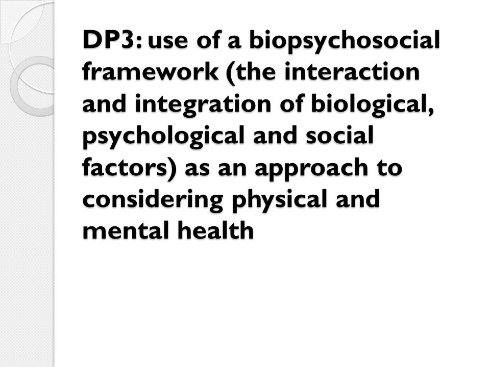 DP3: use of a biopsychosocial framework (the interaction and integration of biological, psychological and social factors) as an approach to considering physical and mental health