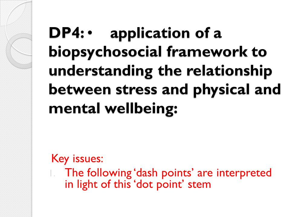 DP4: • application of a biopsychosocial framework to understanding the relationship between stress and physical and mental wellbeing: