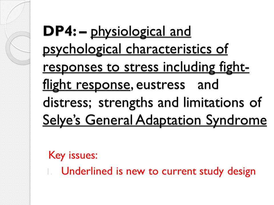 DP4: – physiological and psychological characteristics of responses to stress including fight-flight response, eustress and distress; strengths and limitations of Selye's General Adaptation Syndrome
